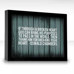 If through a broken heart God can bring His purposes to pass in the world, then thank Him for breaking your heart. Oswald Chambers