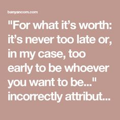 """""""For what it's worth: it's never too late or, in my case, too early to be whoever you want to be..."""" incorrectly attributed to F Scott Fitzgerald"""