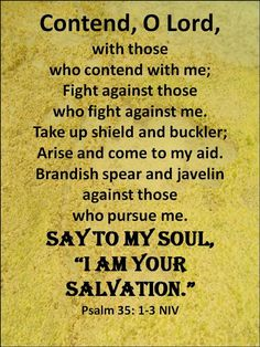"""Psalm (NIV) - Contend, Lord, with those who contend with me; fight against those who fight against me.Take up shield and armor; arise and come to my aid. Brandish spear and javelin against those who pursue me.Say to me, """"I am your salvation. Biblical Quotes, Bible Verses Quotes, Faith Quotes, Bible Scriptures, Bible Psalms, Prayer Quotes, Psalm 35, Just Keep Walking, Christian Prayers"""