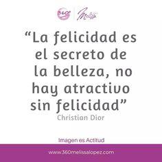 """""""La felicidad es el secreto de la belleza, no hay atractivo sin felicidad""""  Christian Dior."""