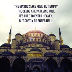 The Masjid's are free, but empty. The clubs are paid, and full. It's free to enter Heaven, but costly to enter Hell.