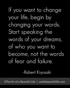 If you want to change your life, begin by changing your words. Start speaking the words of your dreams, of who you want to become, not the words of fear and failure.