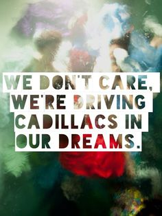 We don't care, we're driving Cadillacs in our dreams.