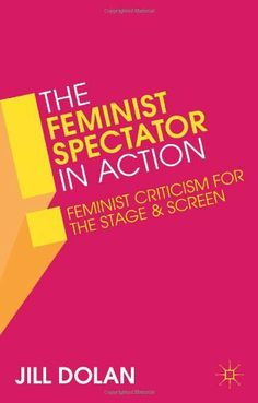 The Feminist Spectator in Action: Feminist Criticism for the Stage and Screen by Jill Dolan, http://www.amazon.com/dp/1137032898/ref=cm_sw_r_pi_dp_ejFhtb1E1F05T