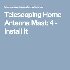 Telescoping Home Antenna Mast: 4 - Install It