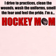 definition of a hockey mom...I don't just smell the fear...I smell the stink of the uniforms..put up with attitude...loose sleep...and love every minute of it!!!