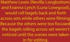 Matthew Lewis and Evanna Lynch would roll bagels back and forth across sets while others were filming. Because the others were too focused, the bagels rolling across set weren't noticed until the scenes were taken in for editing.