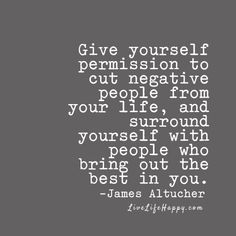 Give yourself permission to cut negative people from your life, and surround yourself with people who bring out the best in you. - James Altucher, livelifehappy.com