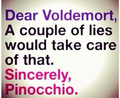 Lol... Lie and u won't have SLITS for a nose Voldy Moldy the Coldy