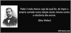 Poder é toda chance, seja ela qual for, de impor a própria vontade numa relação social, mesmo contra a relutância dos outros. (Max Weber)