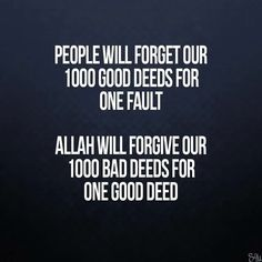 """People will forget our 1000 good deeds for one fault. Allah Subhanahu wa Ta'ala will forgive our 1000 bad deeds for one good deed. Imam Ali Quotes, Allah Quotes, Muslim Quotes, Quran Quotes, Religious Quotes, Allah Islam, Islam Quran, Islam Muslim, Islamic Inspirational Quotes"