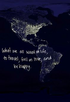 "yes!! That's all i want.  Please let me...  ""what we all want in life, to travel, fall in love, and be happy."""