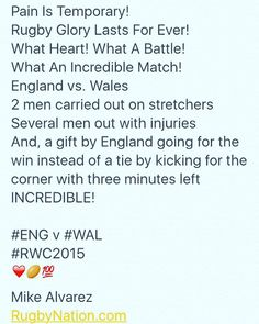 """RugbyNation.com  on Instagram: """"Pain Is Temporary! Rugby Glory Lasts For Ever! What Heart! What A Battle! What An Incredible Match! England vs. Wales 2 men carried out on stretchers Several men out with injuries And, a gift by England going for the win instead of a tie by kicking for the corner with three minutes left INCREDIBLE! #ENG v #WAL #ENGvWAL WALvENG #RWC #RWC2015 ❤️ Mike Alvarez RugbyNation.com"""""""