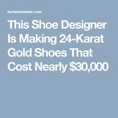 43531ebbe764df This Shoe Designer Is Making 24-Karat Gold Shoes That Cost Nearly  30