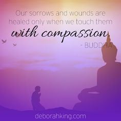 Inspirational Quote: Our sorrows and wounds are healed only when we touch them with compassion. - Buddha. Hugs, Deborah #EnergyHealing #Wisdom #Qotd #Buddha