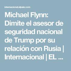 Michael Flynn:  Dimite el asesor de seguridad nacional de Trump por su relación con Rusia   Internacional   EL PAÍS
