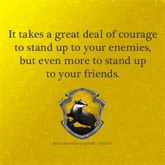 Hufflepuff Pride To all the people wondering why I chose Hufflepuff, Gryffindor is not the only house with courageous people. Hufflepuffs take pride in friendship and loyalty, so disagreeing with / standing up to a friend would be a courageous thing...