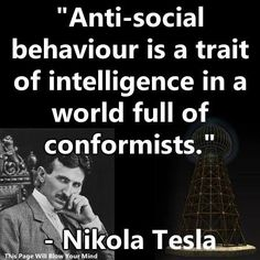"""Anti-social behavior is a trait of intelligence in a world full of conformists."" Nikola Tesla"