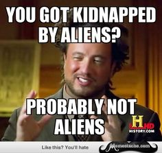 Ancient Aliens: you got kidnapped by aliens?...