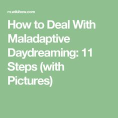 How to Deal With Maladaptive Daydreaming: 11 Steps (with Pictures)