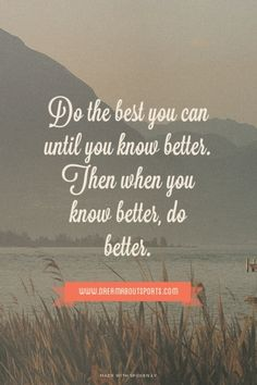 Do the best you can until you know better. Then when you know better, do better. - www.dreamaboutsports.com | Yashas made this with Spoken.ly