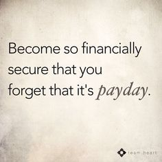 Become so financially secure that you forget it's payday :-) http://www.tradingprofits4u.com/