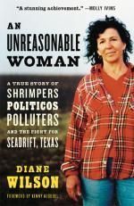An Unreasonable Woman Diane Wilson A True Story of Shrimpters Politicos Polluters and the fight for Seadrift, Texas