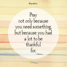 Pray not only because you need something but because you had a lot to be thankful for. https://www.facebook.com/joyofmom