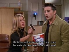 He takes naked pictures of us, then he eats chicken and he looks at them/ /my all time favourite moment on Friends #Friends #funnymoments #rachelgreen #joeytribbiani #monicageller #kfc