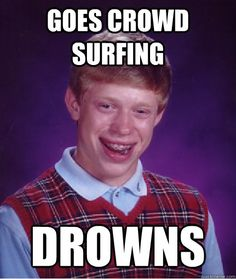 """Bad Luck Brian #9: The image contains a lack of punctuation, the letters are in all capitals, and it is not a sentence. A corrected sentence might read, """"When Brian went crowd surfing, he ended up drowning, something that usually only happens in actual water."""""""