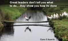 Great leaders don't tell you what to do…they show you how its done .  Guru Eduardo