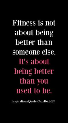 Fitness is not about being better than someone else - It's about being better…