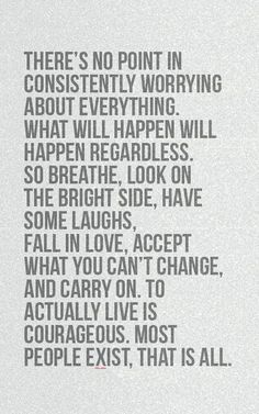 There's no point in consistently worrying about everything. What will happen will happen regardless. So breathe, look on the bright side, have some laughs, fall in love, accept what you can't change, and carry on. To actually live is courageous. Most people exist, that is all.