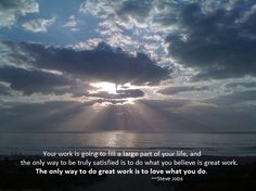 Your work is going to fill a large part of your life, and the only way to be truly satisfied is to do what you believe is great work. The only way to do great work is to love what you do.