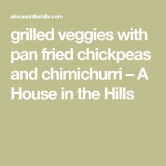 grilled veggies with pan fried chickpeas and chimichurri – A House in the Hills