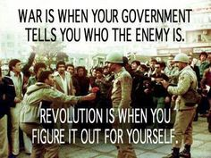 War is when your government tells you who the enemy is......revolution is when you figure it out for yourself.