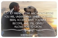 A friend is one who knows who you are, understands where you