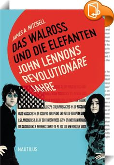 Das Walross und die Elefanten. John Lennons revolutionäre Jahre    :  »You say you want a revolution, well, you know, we all want to change the world... « John Lennon, 1968  Das Walross und die Elefanten erzählt von John Lennons revolutionären Post-Beatles-Jahren in den USA. »I am the Walrus«, hatte er noch mit den Beatles gesungen, in den 1970ern in New York trat er mit der Begleitband »Elephant's Memory« auf. Sie nahmen Platten auf, gaben zahlreiche Benefizkonzerte, und Lennon und Yo...