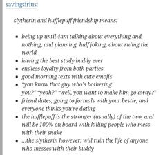 So accurate since my best friend and I are Slytherin/Hufflepuff besties and this is exactly us. <3 <3 <3