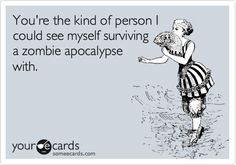 You're the kind of person I could see myself surviving a zombie apocalypse with. #SomeECards