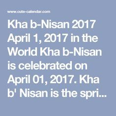 "Kha b-Nisan 2017 April 1, 2017 in the World  Kha b-Nisan is celebrated on April 01, 2017. Kha b' Nisan is the spring festival among the Assyrians. It is also known as Ha b' Nisin, Ha b' Nison, Resha d'Sheta, ""Head of the year"" in Syriac, Akitu, or Assyrian New Year. However, in addition to the traditional Assyrian New Year on April 1, all Assyrians also celebrate the Gregorian calendar New Year on January 1 along with the rest of the world. Celebrations involve parades and parties. Some…"