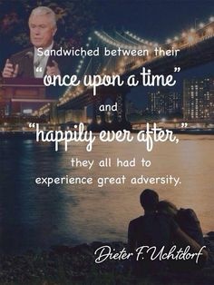Sandwiched between their once upon a time and Happily ever after  they all have to experience great adversity- Dieter F Uchtdorf Mormon Quotes, Lds Quotes, Quotable Quotes, Religious Quotes, Great Quotes, Prophet Quotes, Love Me Quotes, Spiritual Thoughts, Spiritual Quotes