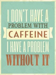 I don't have a problem with caffeine. I have a problem without it.