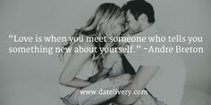 """""""Love is when you meet someone who tells you something new about yourself."""" ~Andre Breton  #Quote #Love #Marriage #Wedding #Relationships #Datelivery #DateNight #datenite #Couples #Husband #newlyweds #relationshipgoals #Wife #wifequotes #husbandquotes #relationshipquotes #marriagequotes #humpday"""