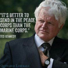 Peace Corps according to Ted Kennedy, both my Dad and Ted passed on with the same type of cancer.