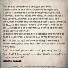 """You're not the person I thought you were. I don't know if it's because you've changed or if I loved a person who never really existed at all."" - Ranata Suzuki * word porn, emotions, feelings, relatable, I miss you, lost, tumblr, love, relationship, beautiful, words, quotes, story, quote, sad, breakup, broken heart, despair, loss, loneliness, heartbroken, depressed, unrequited, break up, emotional, angry, poetry, prose, poem, lost, thoughts, emotions, feelings, hurt…"