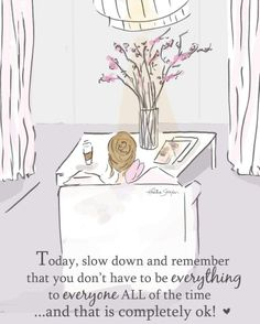 Today slow down. You don't have to be everything to everyone & that's completely okay.