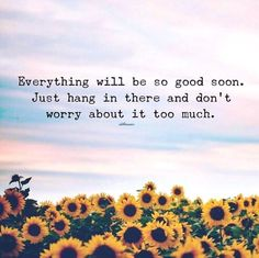 Everything will be so good soon..