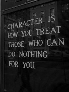 Il carattere consiste in come tratti quelli che per te non possono fare niente o darti nulla.