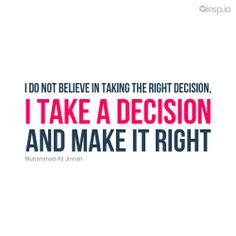 I do not believe in taking the right decision, I take a decision and make it right.